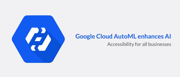 Google Cloud AutoML enhances AI accessibility for all businesses